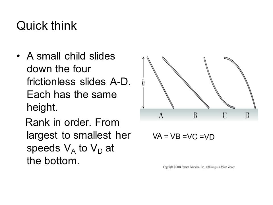 Quick think A small child slides down the four frictionless slides A-D. Each has the same height.