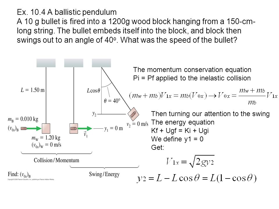 Ex. 10.4 A ballistic pendulum A 10 g bullet is fired into a 1200g wood block hanging from a 150-cm-long string. The bullet embeds itself into the block, and block then swings out to an angle of 40o. What was the speed of the bullet