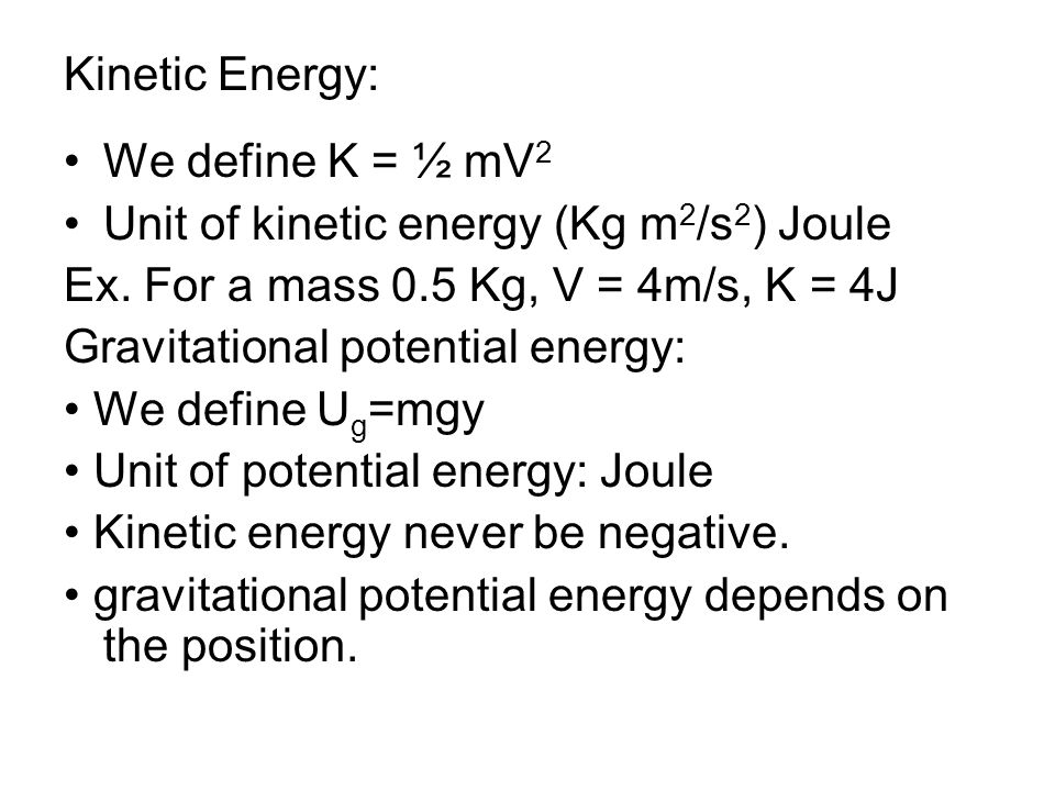 Kinetic Energy: We define K = ½ mV2. Unit of kinetic energy (Kg m2/s2) Joule. Ex. For a mass 0.5 Kg, V = 4m/s, K = 4J.