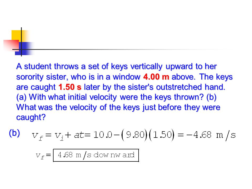 A student throws a set of keys vertically upward to her sorority sister, who is in a window 4.00 m above. The keys are caught 1.50 s later by the sister s outstretched hand. (a) With what initial velocity were the keys thrown (b) What was the velocity of the keys just before they were caught