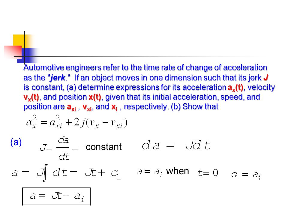 Automotive engineers refer to the time rate of change of acceleration as the jerk. If an object moves in one dimension such that its jerk J is constant, (a) determine expressions for its acceleration ax(t), velocity vx(t), and position x(t), given that its initial acceleration, speed, and position are axi , vxi, and xi , respectively. (b) Show that