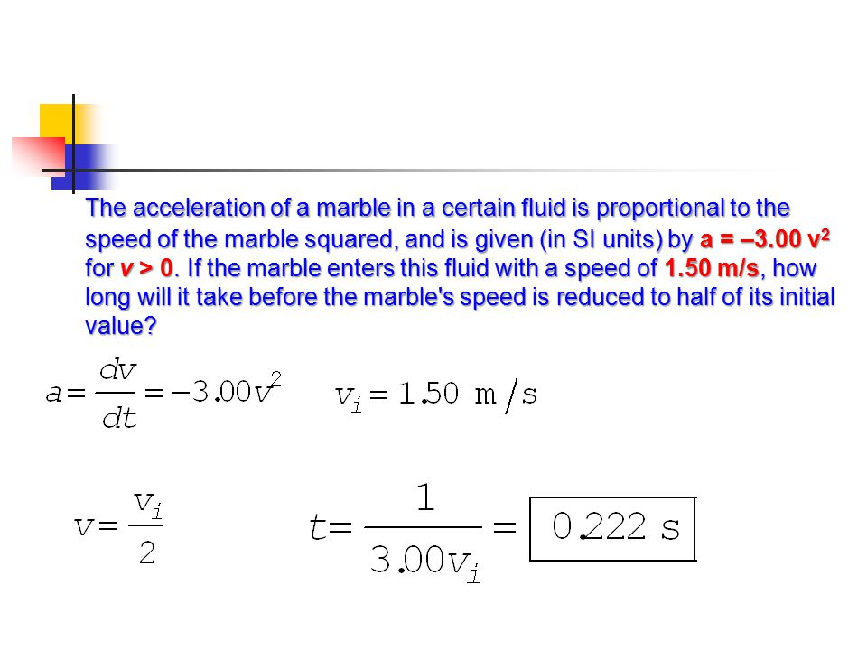 The acceleration of a marble in a certain fluid is proportional to the speed of the marble squared, and is given (in SI units) by a = –3.00 v2 for v > 0.