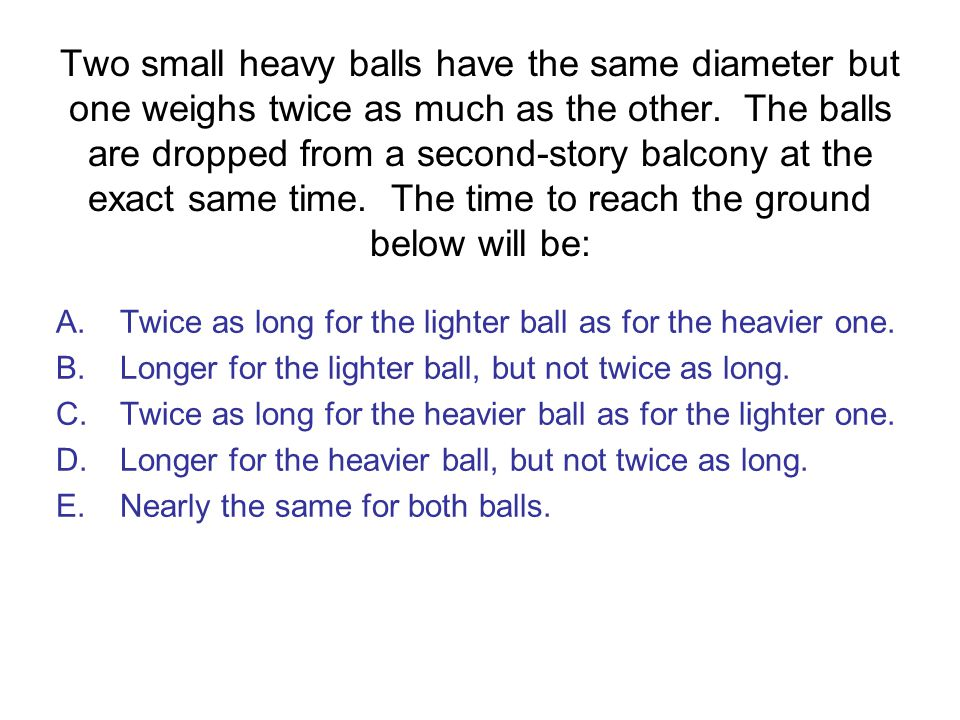 Two small heavy balls have the same diameter but one weighs twice as much as the other. The balls are dropped from a second-story balcony at the exact same time. The time to reach the ground below will be:
