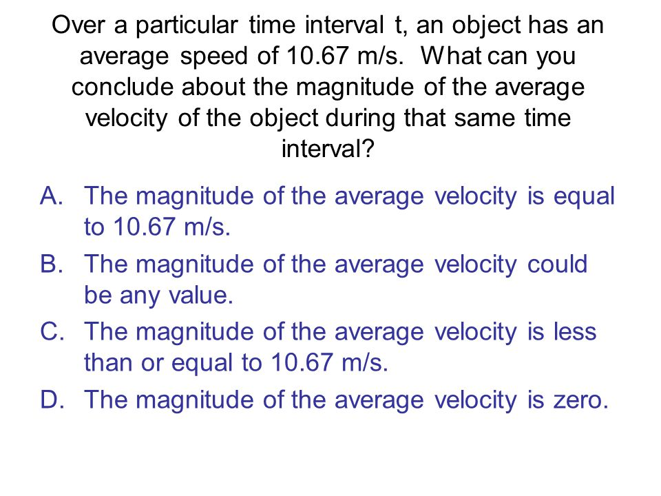 Over a particular time interval t, an object has an average speed of 10.67 m/s. What can you conclude about the magnitude of the average velocity of the object during that same time interval
