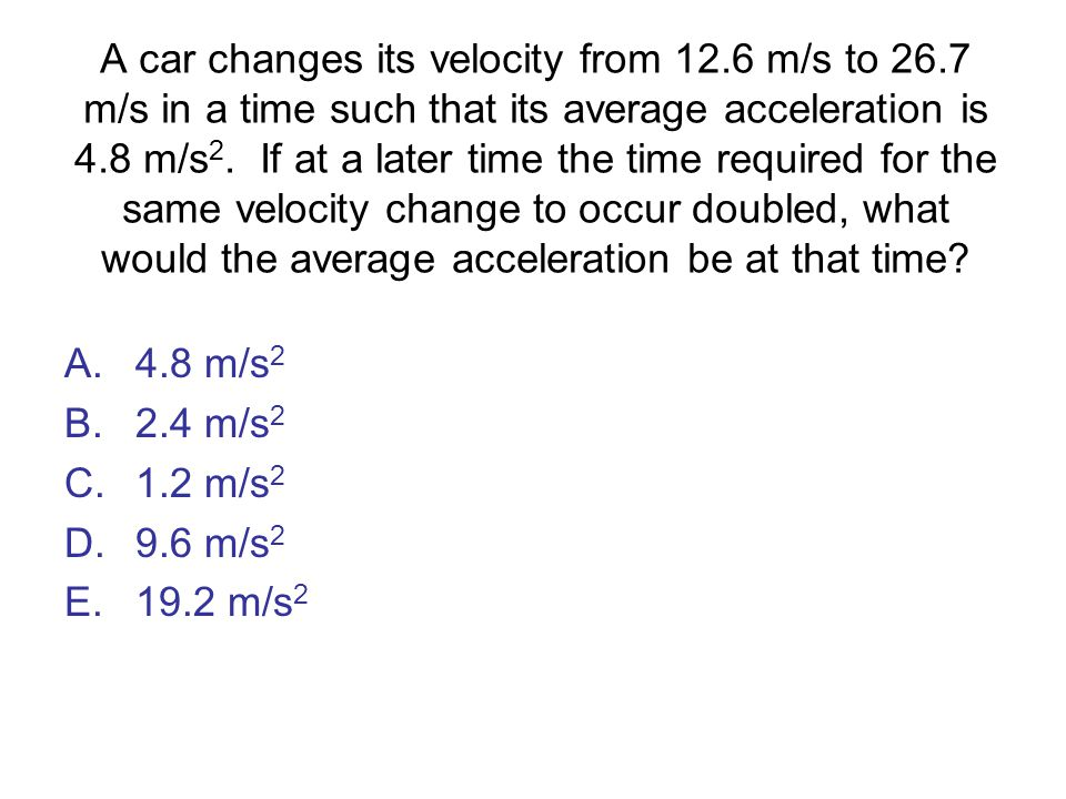 A car changes its velocity from 12. 6 m/s to 26