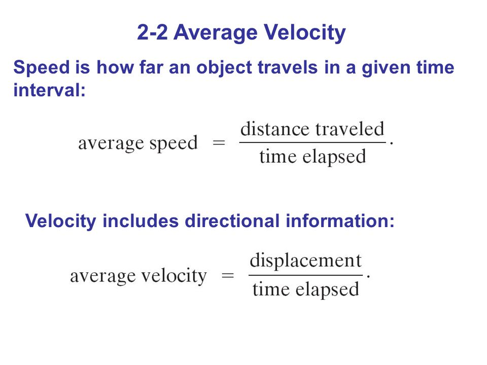 2-2 Average Velocity Speed is how far an object travels in a given time interval: Velocity includes directional information: