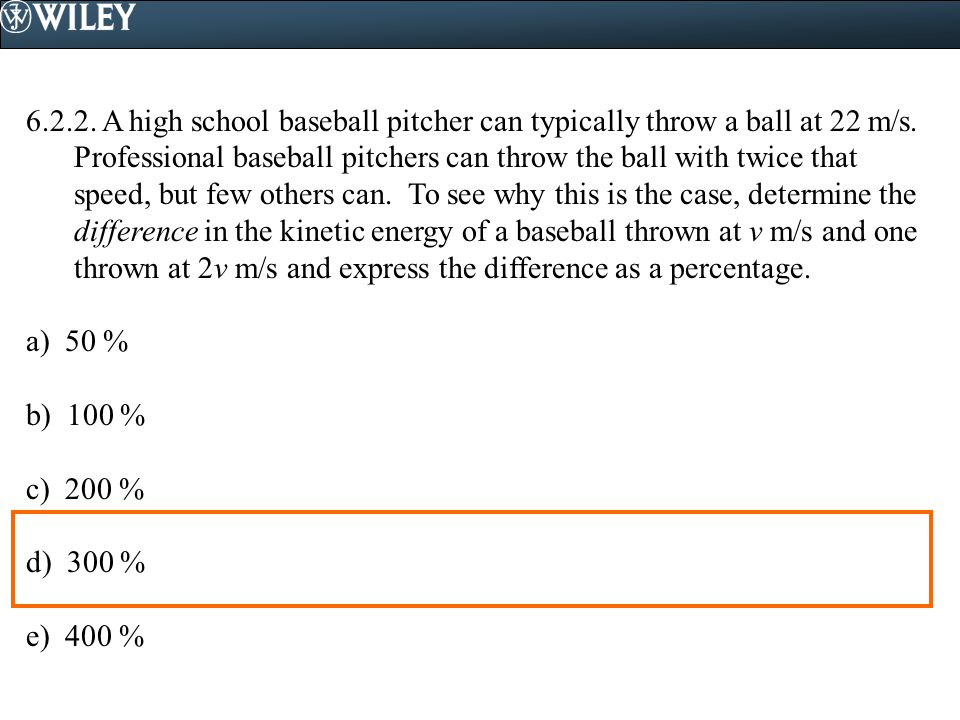6.2.2. A high school baseball pitcher can typically throw a ball at 22 m/s. Professional baseball pitchers can throw the ball with twice that speed, but few others can. To see why this is the case, determine the difference in the kinetic energy of a baseball thrown at v m/s and one thrown at 2v m/s and express the difference as a percentage.