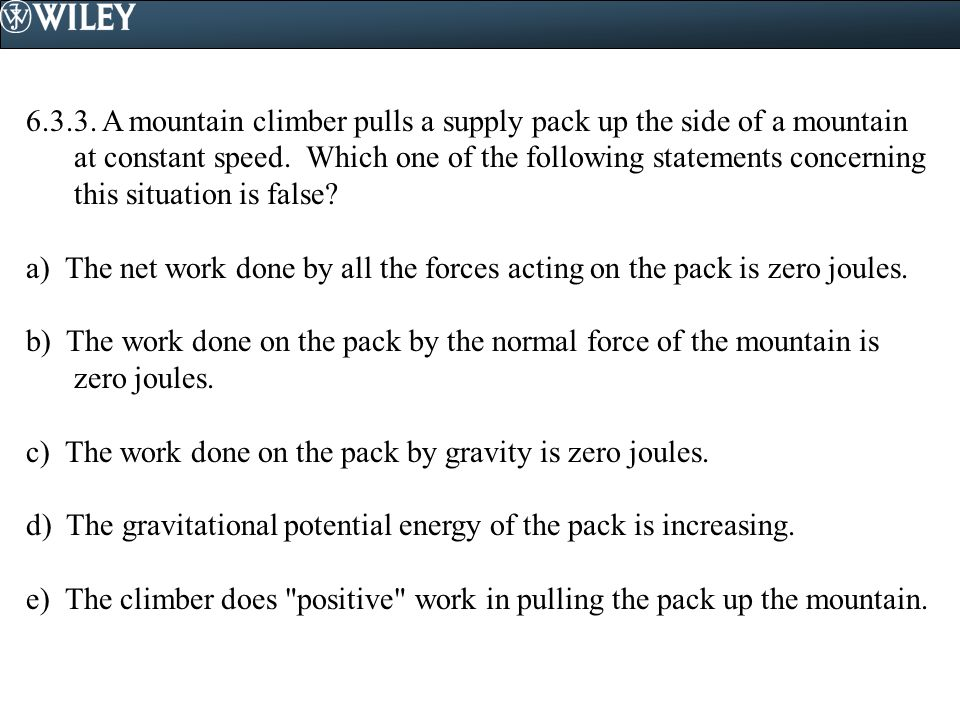 6.3.3. A mountain climber pulls a supply pack up the side of a mountain at constant speed. Which one of the following statements concerning this situation is false