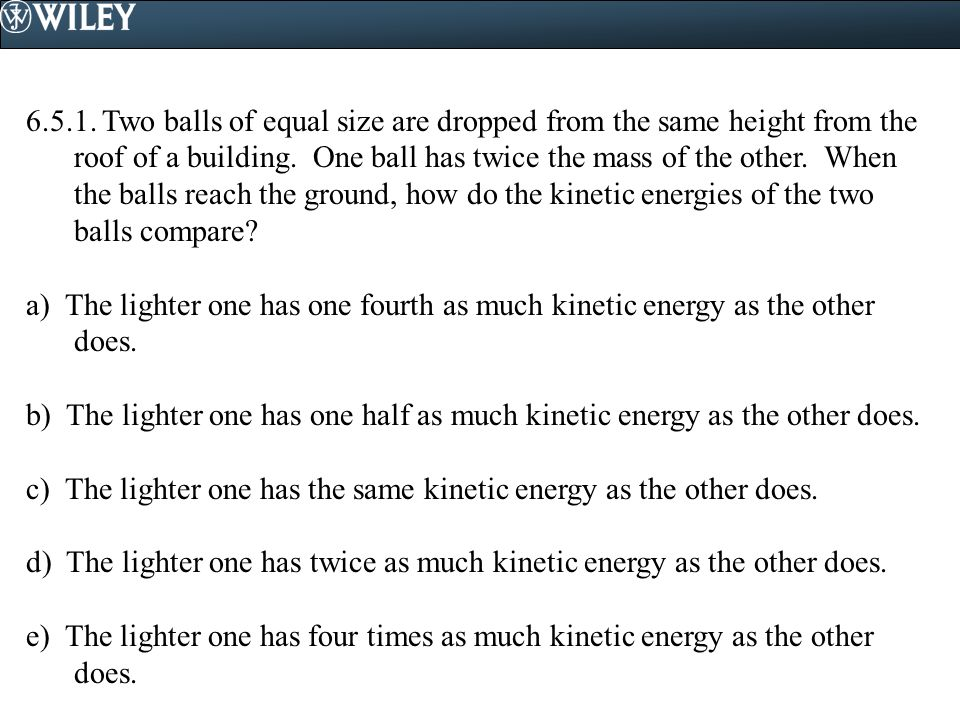 6.5.1. Two balls of equal size are dropped from the same height from the roof of a building. One ball has twice the mass of the other. When the balls reach the ground, how do the kinetic energies of the two balls compare