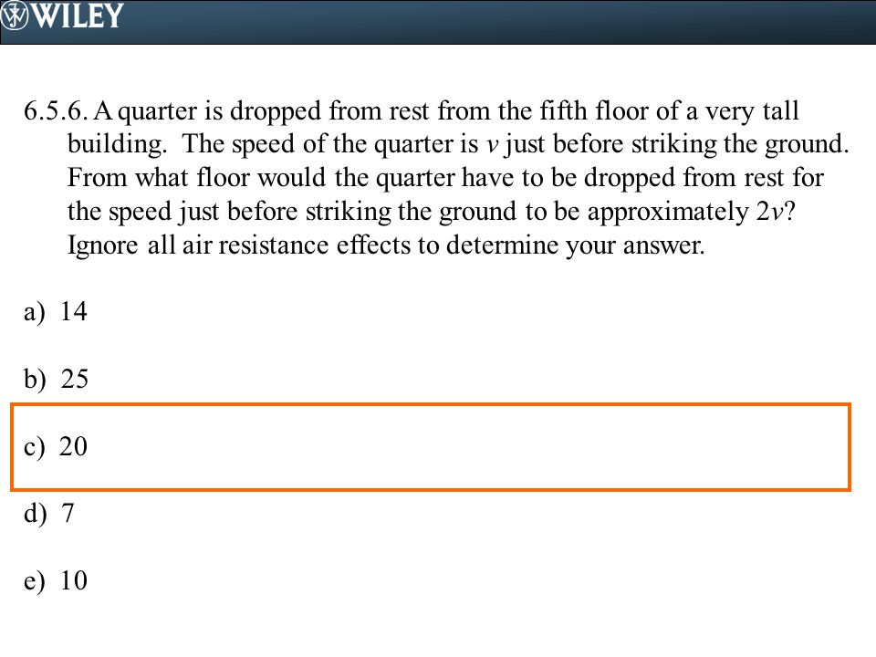 6.5.6. A quarter is dropped from rest from the fifth floor of a very tall building. The speed of the quarter is v just before striking the ground. From what floor would the quarter have to be dropped from rest for the speed just before striking the ground to be approximately 2v Ignore all air resistance effects to determine your answer.
