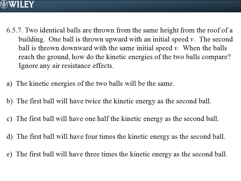 6.5.7. Two identical balls are thrown from the same height from the roof of a building. One ball is thrown upward with an initial speed v. The second ball is thrown downward with the same initial speed v. When the balls reach the ground, how do the kinetic energies of the two balls compare Ignore any air resistance effects.