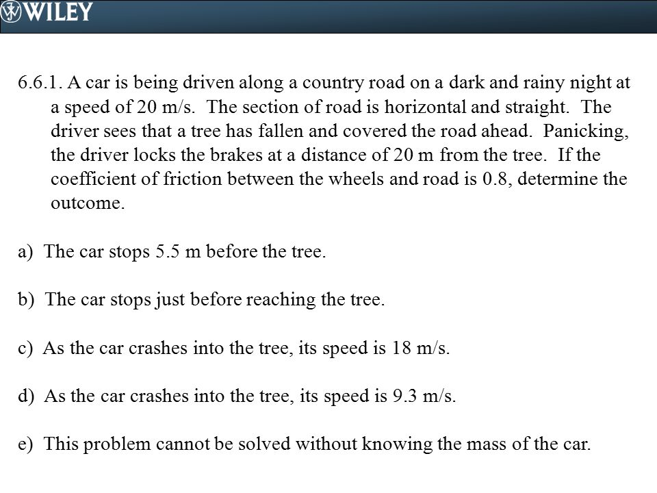 6.6.1. A car is being driven along a country road on a dark and rainy night at a speed of 20 m/s. The section of road is horizontal and straight. The driver sees that a tree has fallen and covered the road ahead. Panicking, the driver locks the brakes at a distance of 20 m from the tree. If the coefficient of friction between the wheels and road is 0.8, determine the outcome.