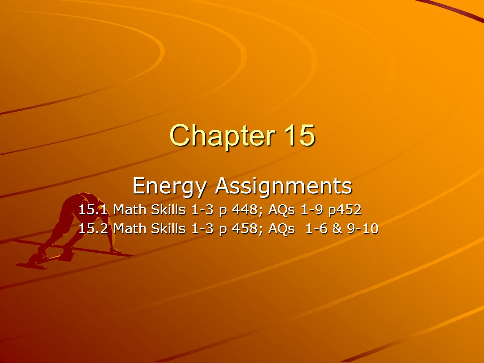 Chapter 15 Energy Assignments 15.1 Math Skills 1-3 p 448; AQs 1-9 p452