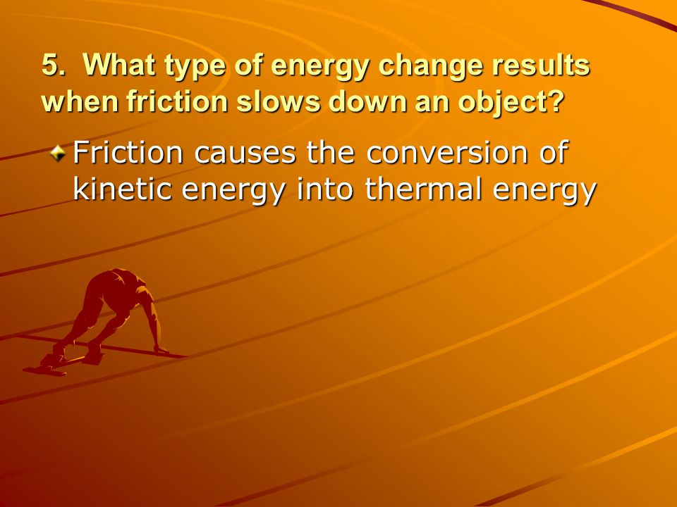 5. What type of energy change results when friction slows down an object