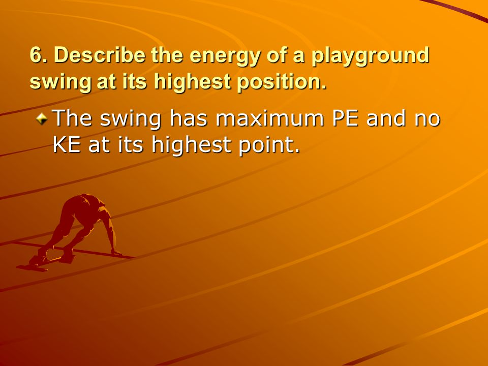 6. Describe the energy of a playground swing at its highest position.