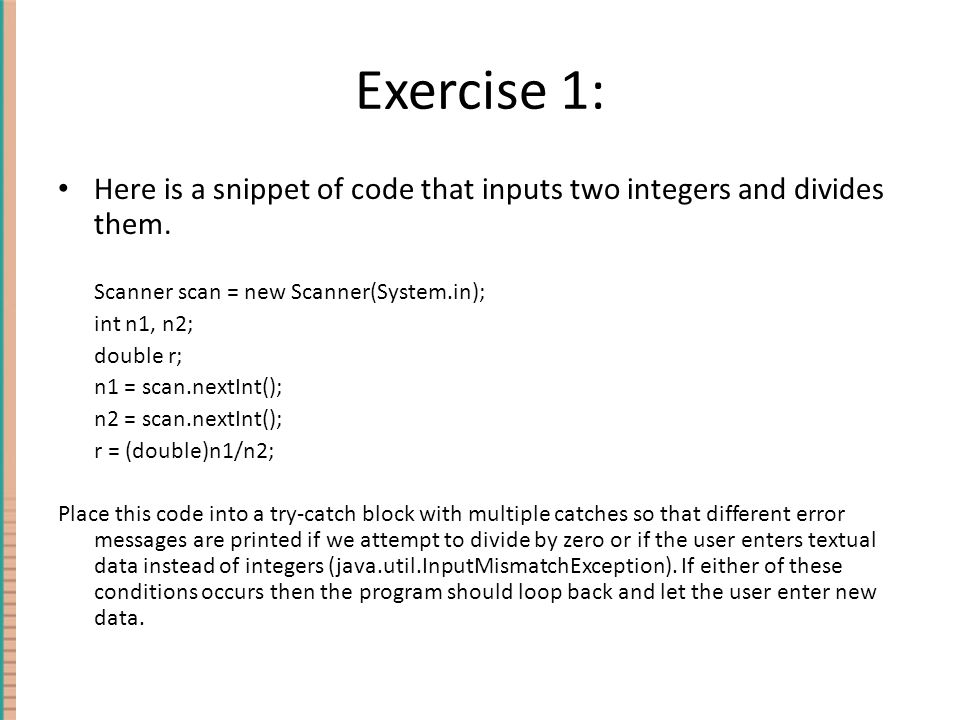 Exercise 1: Here is a snippet of code that inputs two integers and divides them. Scanner scan = new Scanner(System.in);