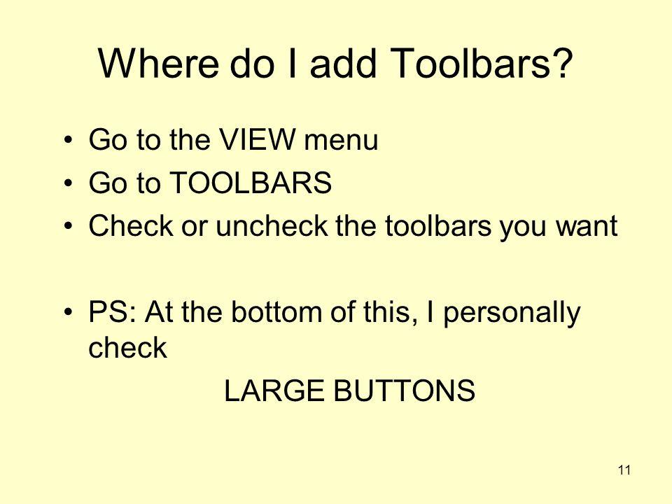 Where do I add Toolbars Go to the VIEW menu Go to TOOLBARS