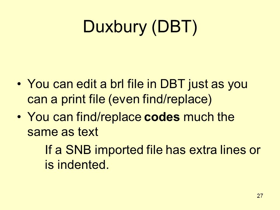 Duxbury (DBT) You can edit a brl file in DBT just as you can a print file (even find/replace) You can find/replace codes much the same as text.