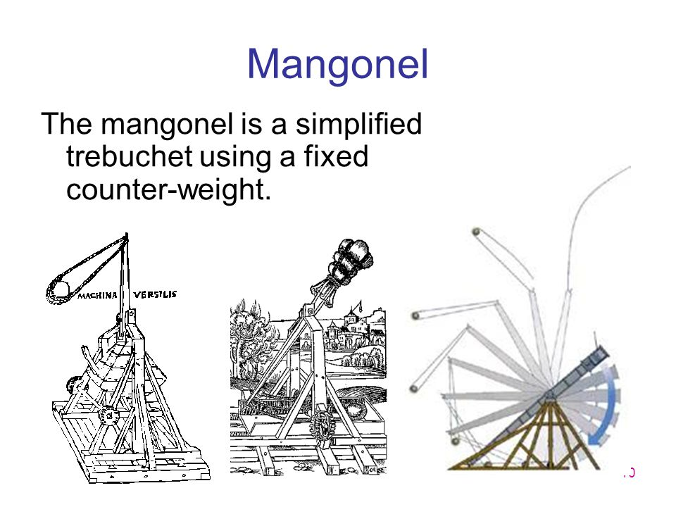 Mangonel The mangonel is a simplified trebuchet using a fixed counter-weight.