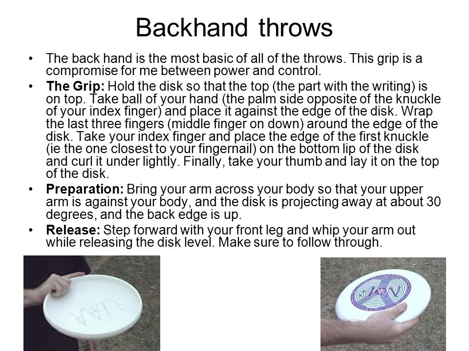 Backhand throws The back hand is the most basic of all of the throws. This grip is a compromise for me between power and control.