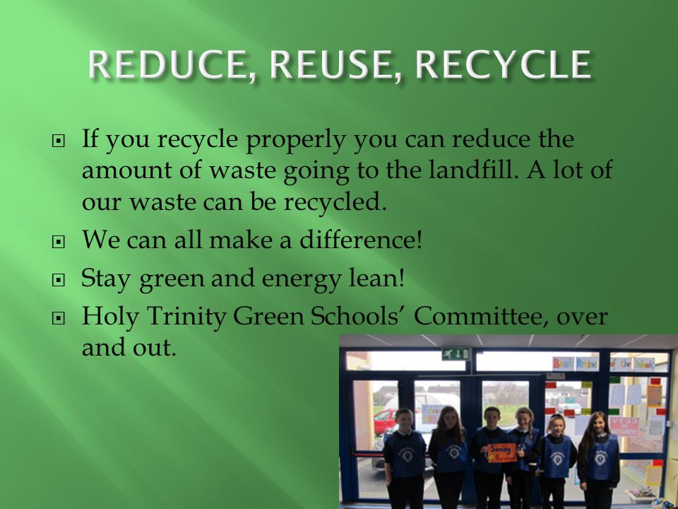 REDUCE, REUSE, RECYCLE If you recycle properly you can reduce the amount of waste going to the landfill. A lot of our waste can be recycled.