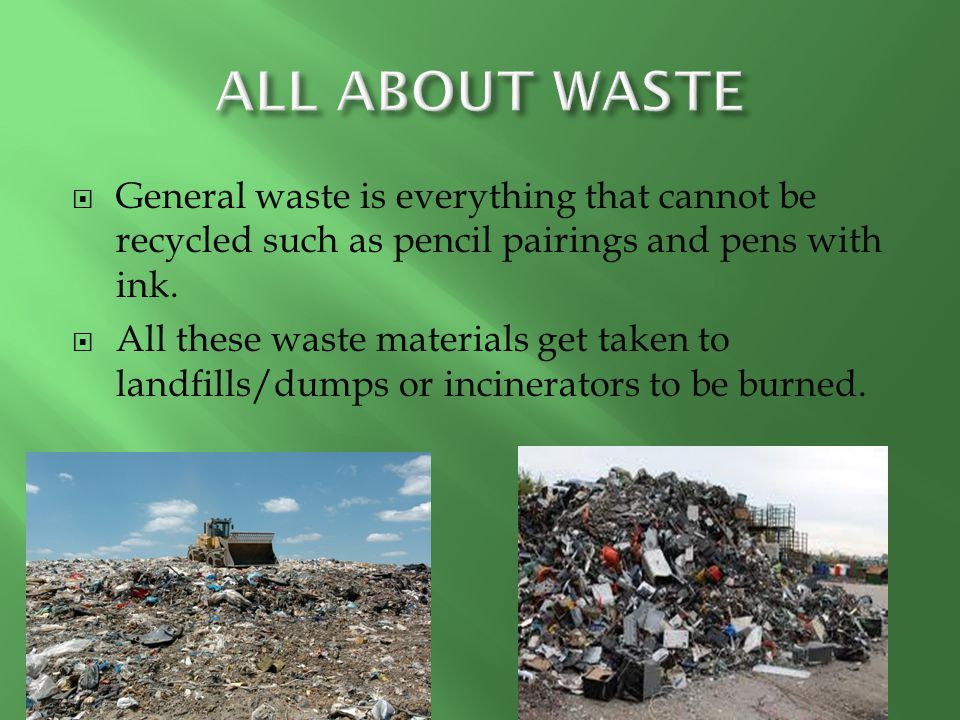 ALL ABOUT WASTE General waste is everything that cannot be recycled such as pencil pairings and pens with ink.