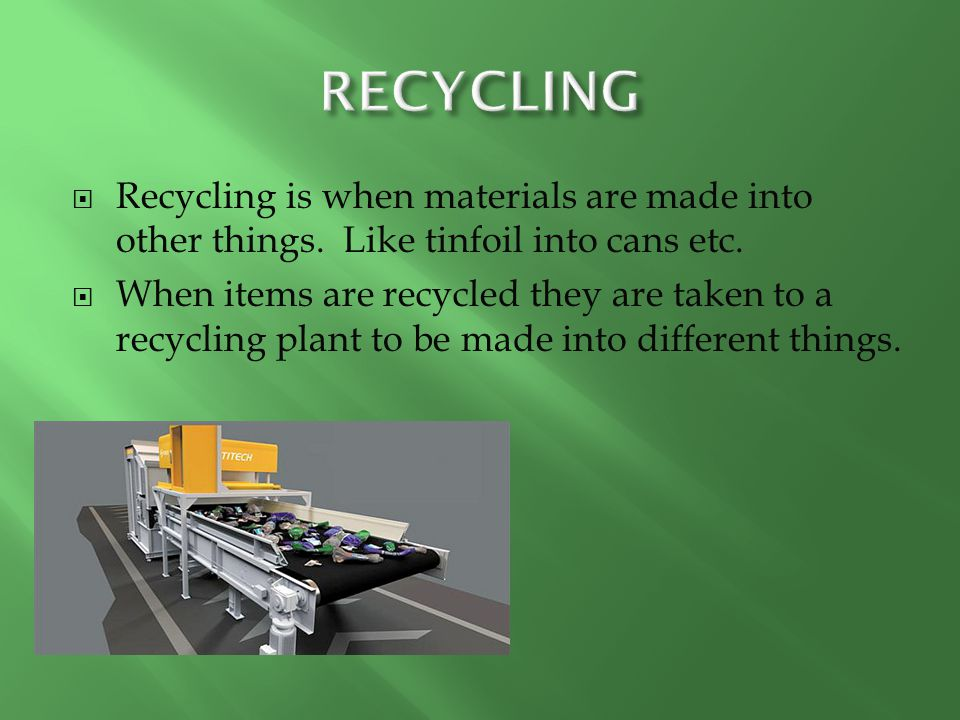 RECYCLING Recycling is when materials are made into other things. Like tinfoil into cans etc.