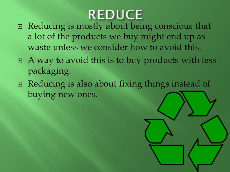 REDUCE Reducing is mostly about being conscious that a lot of the products we buy might end up as waste unless we consider how to avoid this.