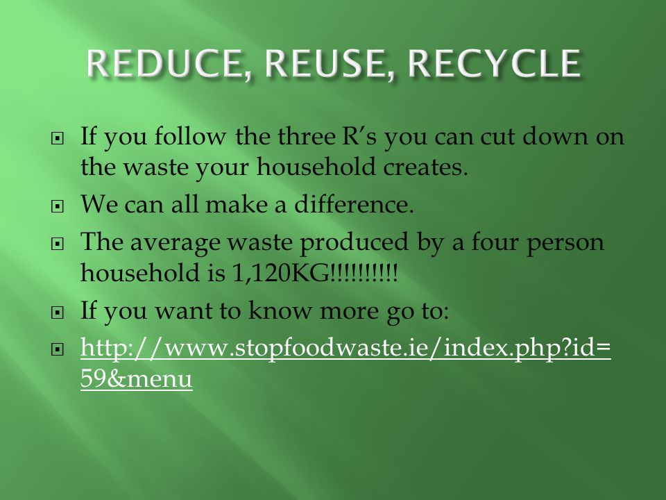 REDUCE, REUSE, RECYCLE If you follow the three R's you can cut down on the waste your household creates.