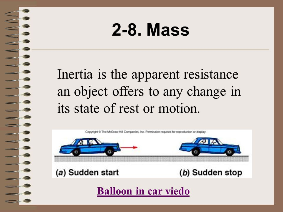 2-8. Mass Inertia is the apparent resistance an object offers to any change in its state of rest or motion.
