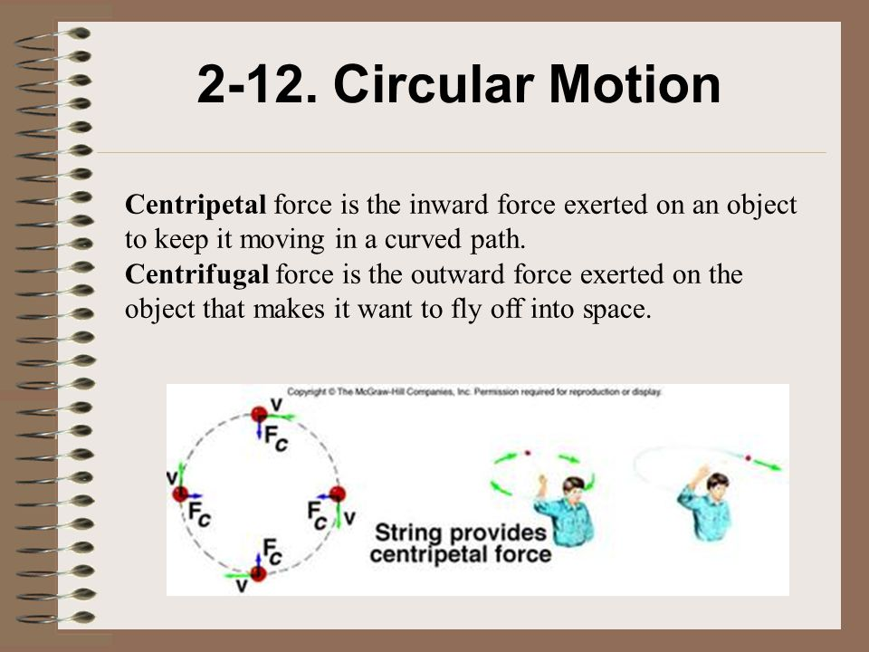 2-12. Circular Motion Centripetal force is the inward force exerted on an object to keep it moving in a curved path.