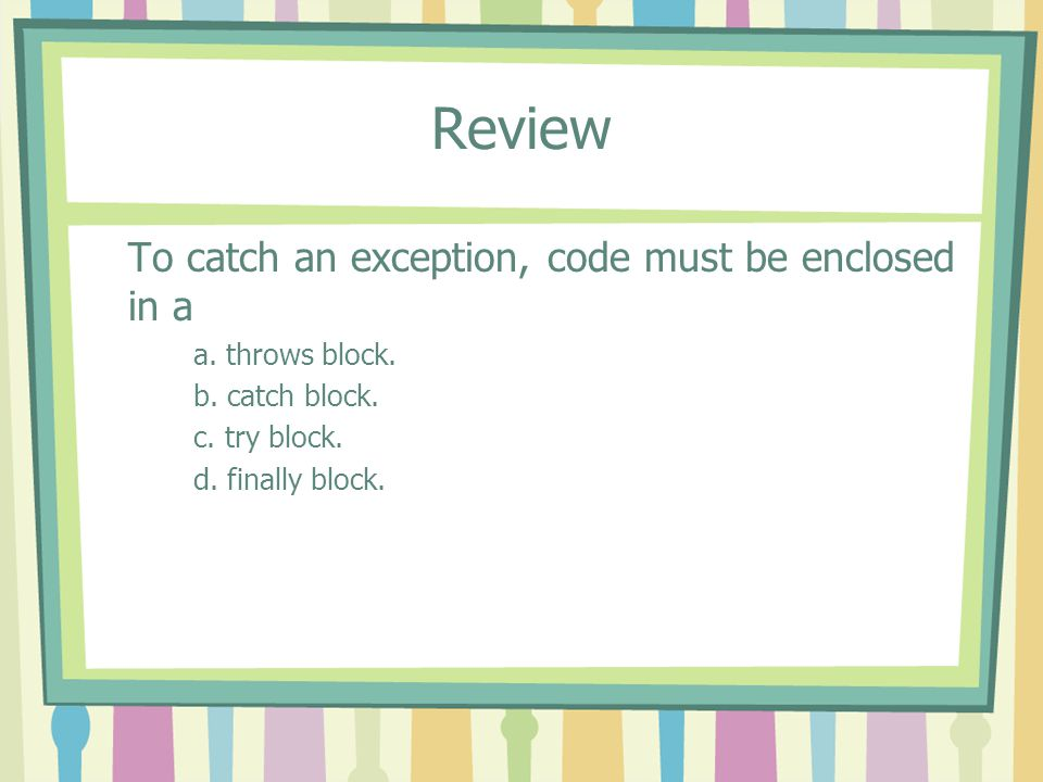 Review To catch an exception, code must be enclosed in a