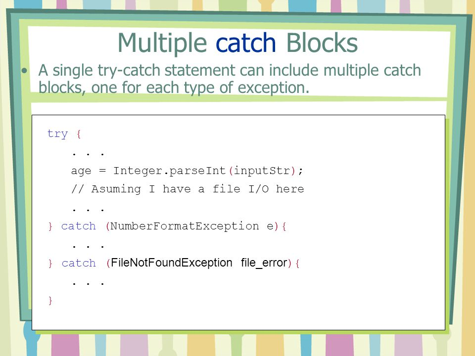 Multiple catch Blocks A single try-catch statement can include multiple catch blocks, one for each type of exception.