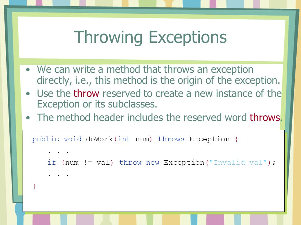 Throwing Exceptions We can write a method that throws an exception directly, i.e., this method is the origin of the exception.