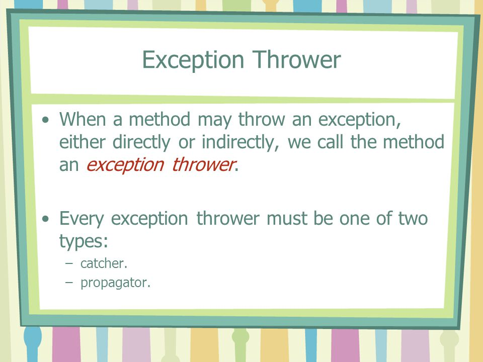 Exception Thrower When a method may throw an exception, either directly or indirectly, we call the method an exception thrower.