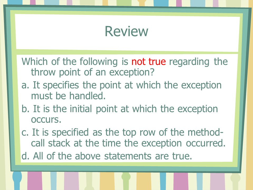 Review Which of the following is not true regarding the throw point of an exception
