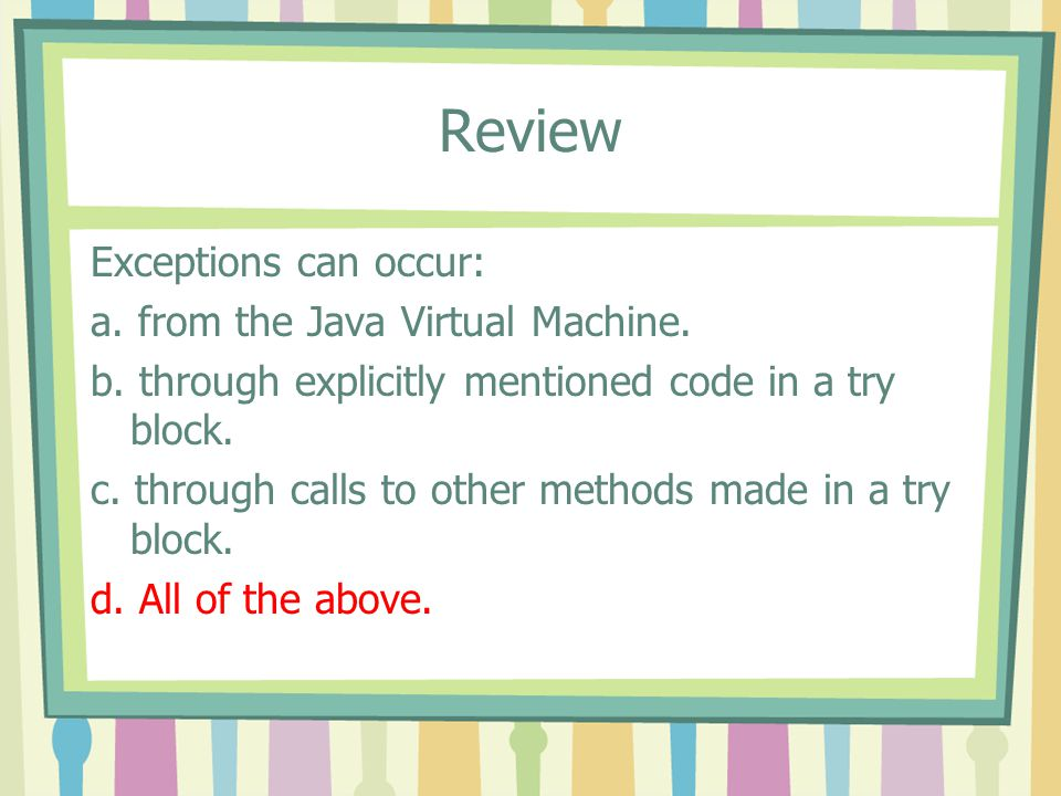 Review Exceptions can occur: a. from the Java Virtual Machine.
