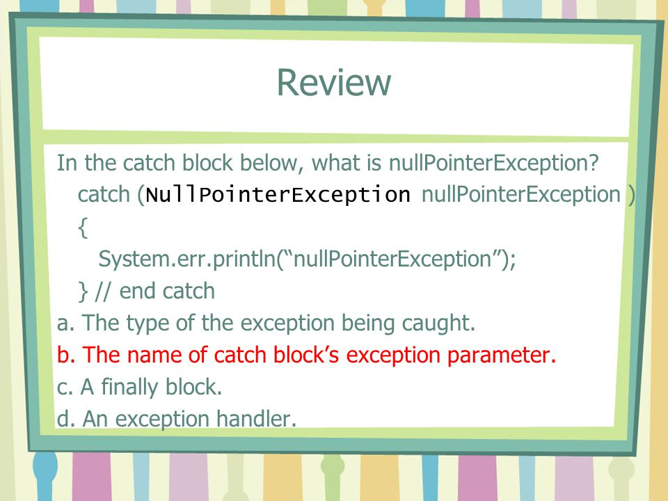 Review In the catch block below, what is nullPointerException