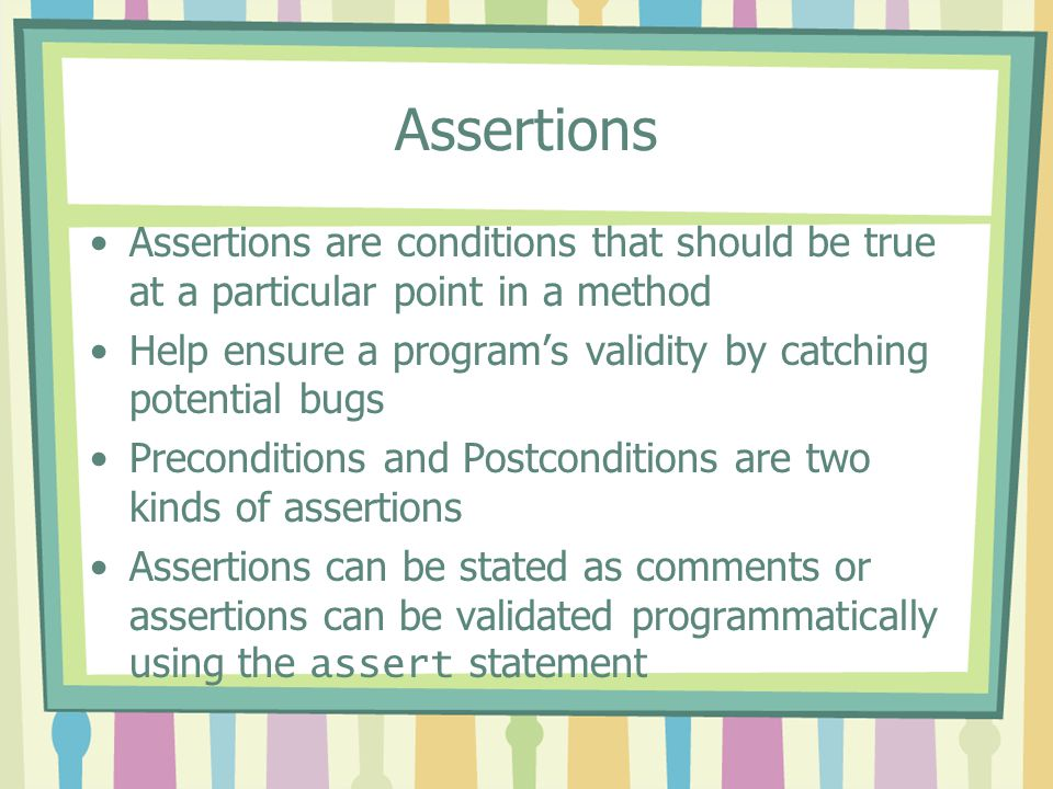 Assertions Assertions are conditions that should be true at a particular point in a method.