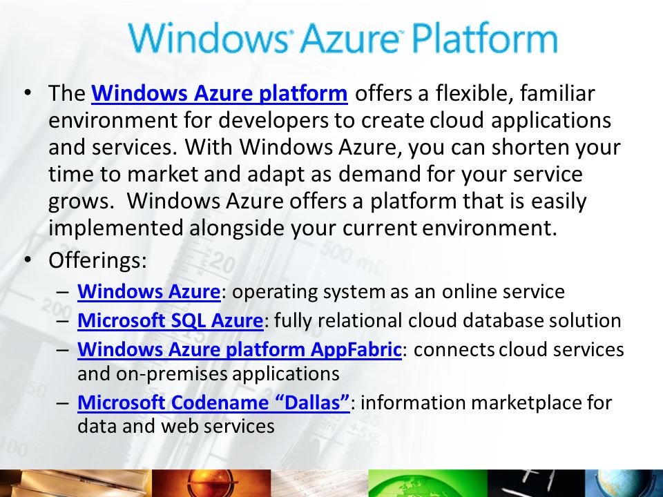 The Windows Azure platform offers a flexible, familiar environment for developers to create cloud applications and services. With Windows Azure, you can shorten your time to market and adapt as demand for your service grows. Windows Azure offers a platform that is easily implemented alongside your current environment.