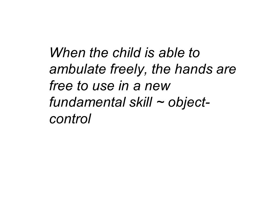 When the child is able to ambulate freely, the hands are free to use in a new fundamental skill ~ object-control