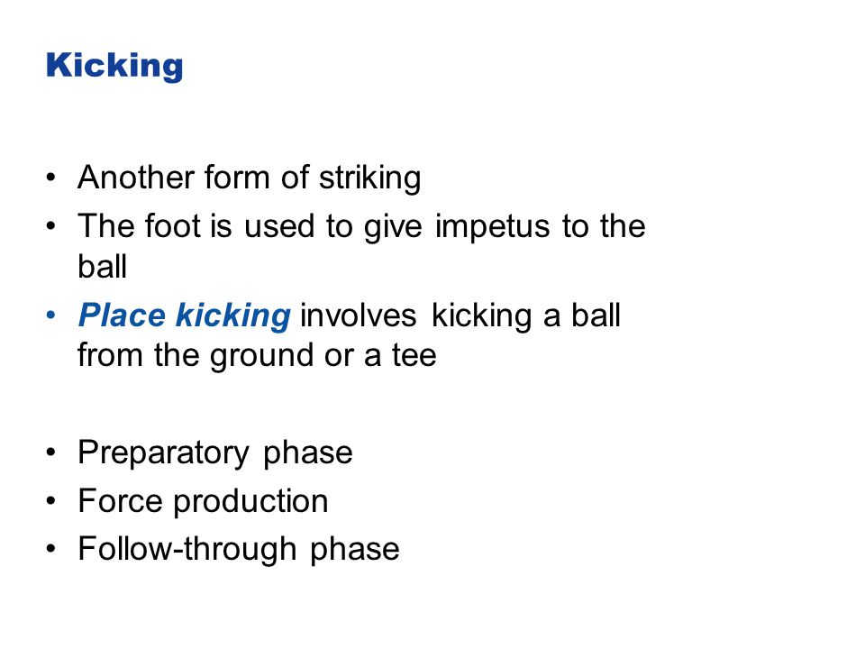 Kicking Another form of striking. The foot is used to give impetus to the ball. Place kicking involves kicking a ball from the ground or a tee.