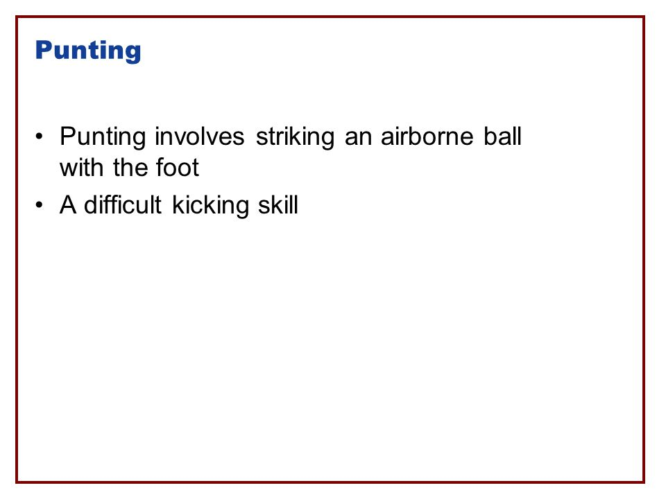 Punting Punting involves striking an airborne ball with the foot A difficult kicking skill