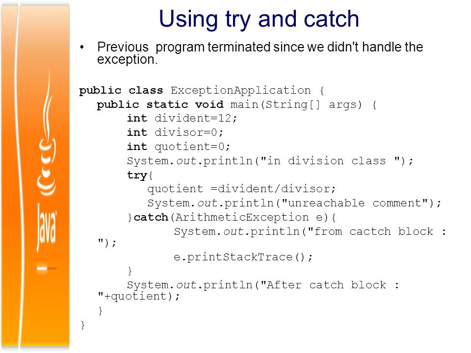 Using try and catch Previous program terminated since we didn t handle the exception. public class ExceptionApplication {