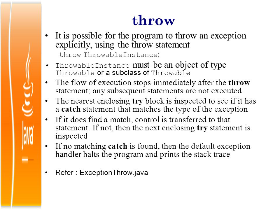 throw It is possible for the program to throw an exception explicitly, using the throw statement. throw ThrowableInstance;