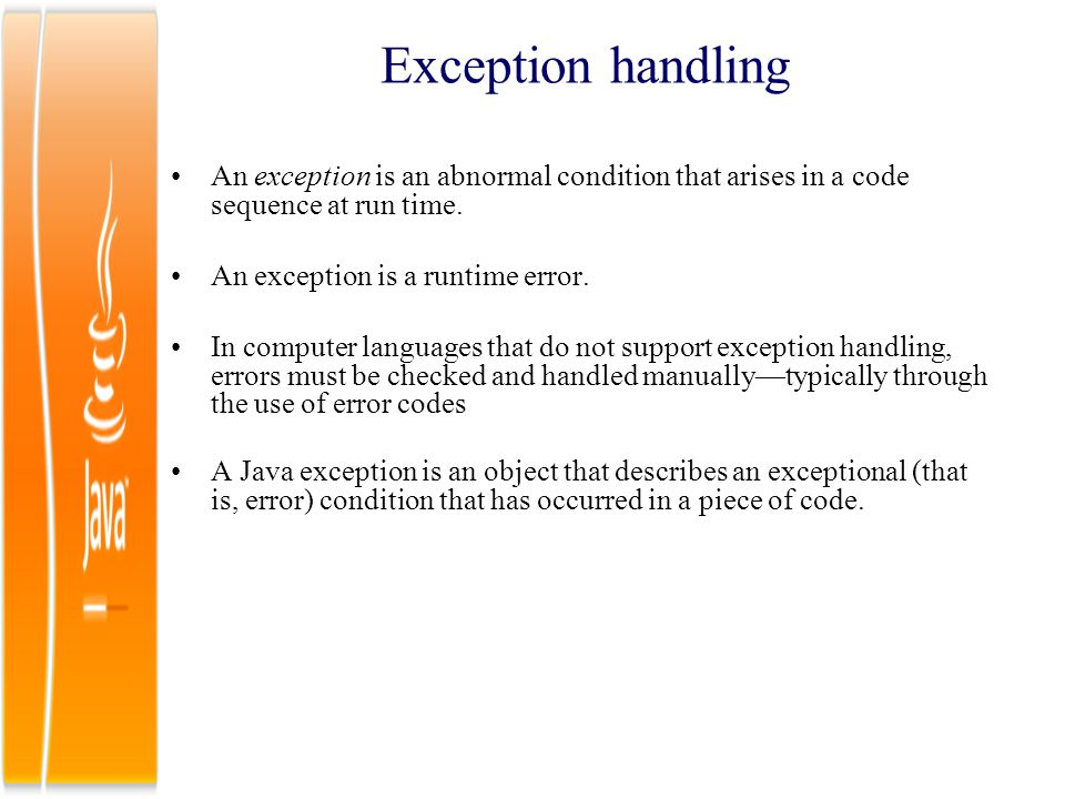 Exception handling An exception is an abnormal condition that arises in a code sequence at run time.