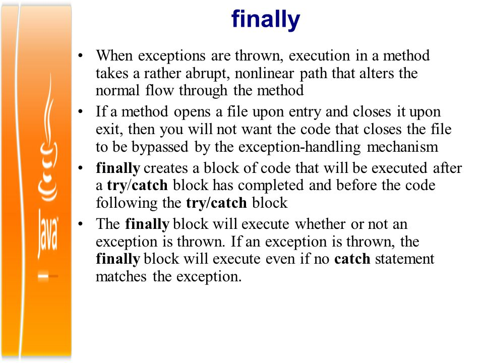 finally When exceptions are thrown, execution in a method takes a rather abrupt, nonlinear path that alters the normal flow through the method.