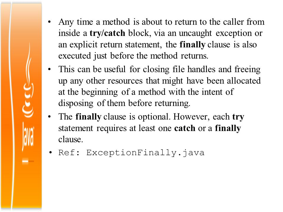 Any time a method is about to return to the caller from inside a try/catch block, via an uncaught exception or an explicit return statement, the finally clause is also executed just before the method returns.
