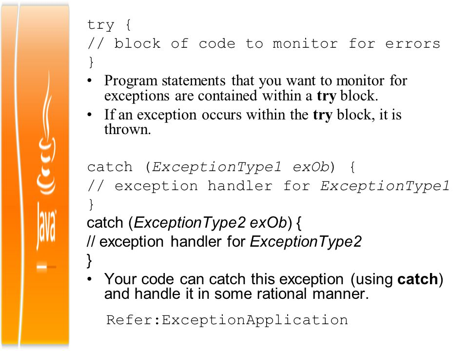 try { // block of code to monitor for errors. } Program statements that you want to monitor for exceptions are contained within a try block.