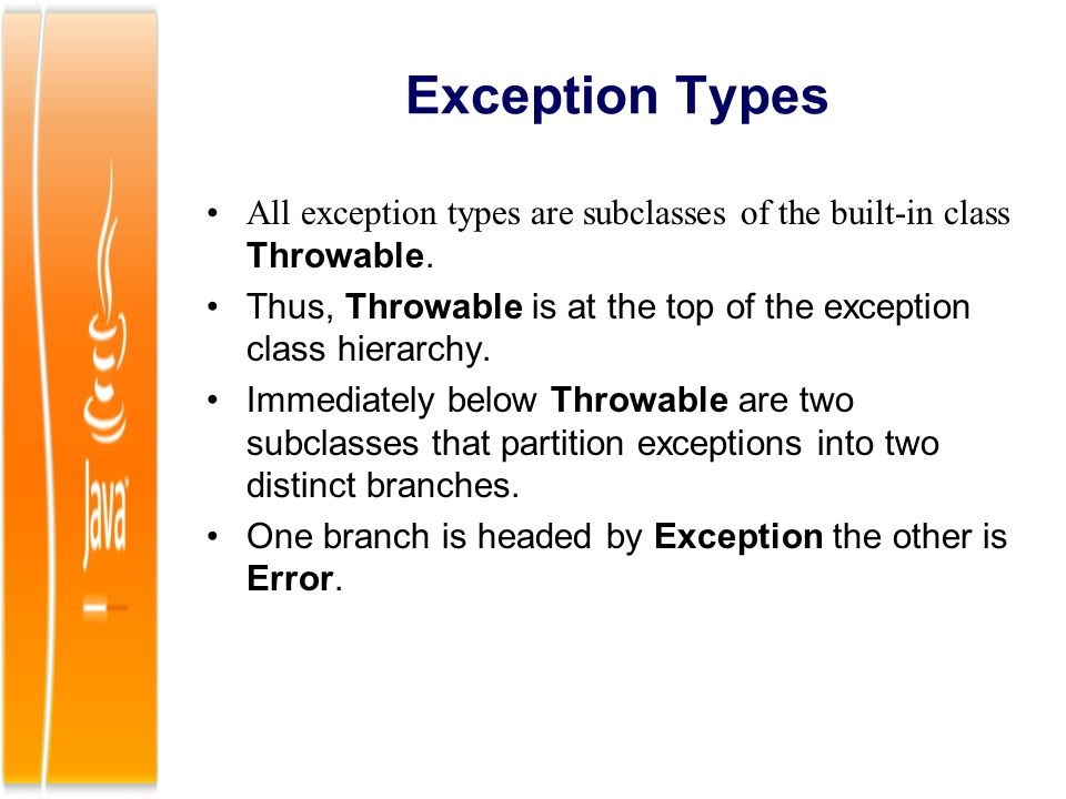 Exception Types All exception types are subclasses of the built-in class Throwable. Thus, Throwable is at the top of the exception class hierarchy.